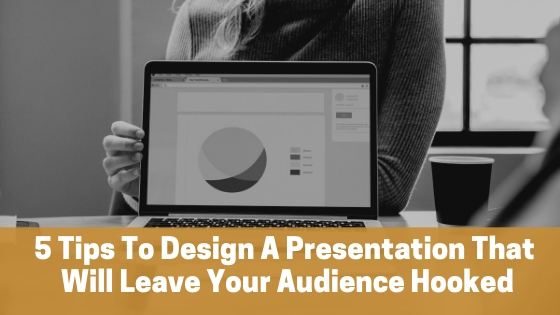 5 Tips To Design A Presentation That Will Leave Your Audience Hooked